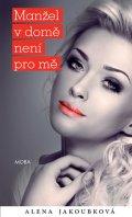 Alena Jakoubková: Manžel v domě není pro mě