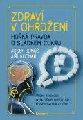 Josef Jonáš - Jiří Kuchař: Zdraví v ohrožení - Hořká pravda o sladkém cukru