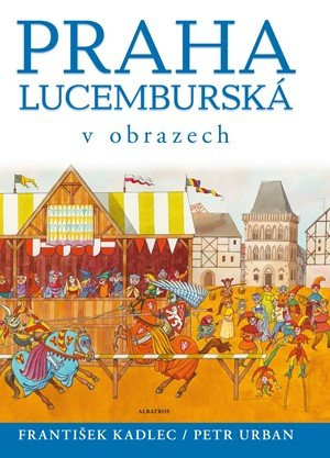 František Kadlec: Praha lucemburská v obrazech