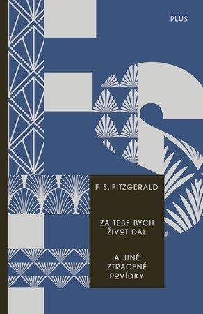 Francis Scott Fitzgerald: Za tebe bych život dal a jiné ztracené povídky