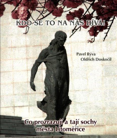 Doskočil Oldřich, Rýva Pavel,: Kdo se to na nás dívá! - Co prozrazují a tají sochy města Litoměřice