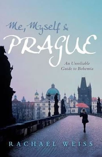 Weiss Rachel: Me, Myself and Prague: An Unreliable Guide to Bohemia