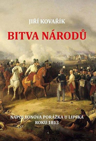 Kovařík Jiří: Bitva národů - Napoleonova porážka u Lipska roku 1813