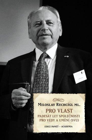 Rechcígl Miloslav: Pro vlast - Padesát let společnosti pro vědy a umění (SVU)