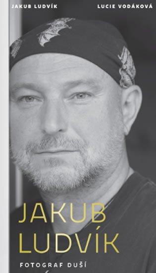 Ludvík Jakub, Vodáková Lucie,: Jakub Ludvík - Fotograf duší