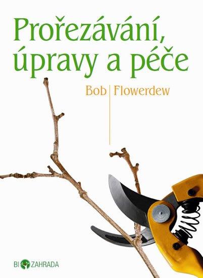 Flowerdew Bob: Prořezávání, úpravy a péče - Biozahrada