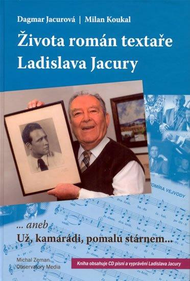Koukal Jacurová,: Života román textaře Ladislava Jacury... aneb Už, kamarádi, pomalu stárnem