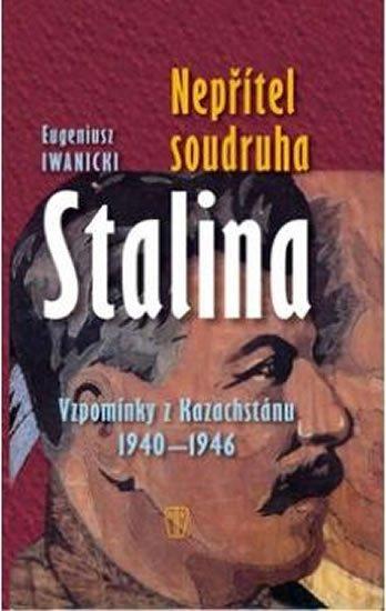 Iwanicki Eugeniusz: Nepřítel soudruha Stalina - Vzpomínky z Kazachstánu 1940-1946