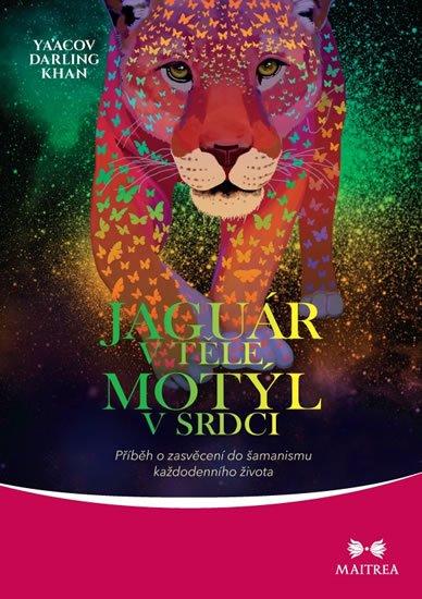 Khan Ya'Acov Darling: Jaguár v těle, motýl v srdci - Příběh o zasvěcení do šamanismu každodenního