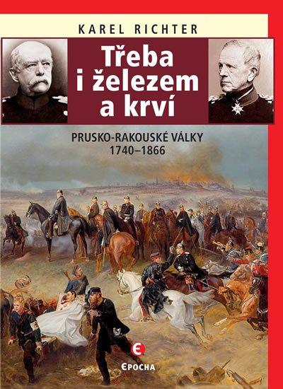 Richter Karel: Třeba i železem a krví (Prusko-rakouské války 1740-1866)