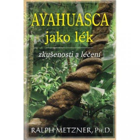 Metzner Ralph: Ayahuasca jako lék - zkušenosti a léčení