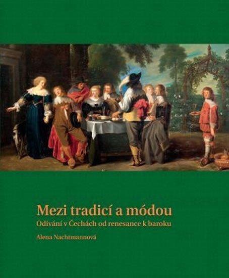 Nachtmannová Alena: Mezi tradicí a módou - Odívání v Čechách od renesance k baroku
