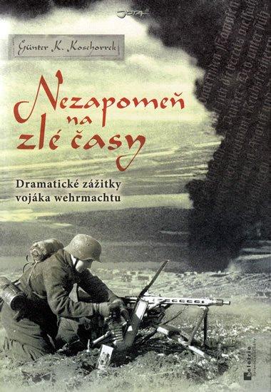 Koschorek Günter K.: Nezapomeň na zlé časy - Dramatické zážitky frontového vojáka