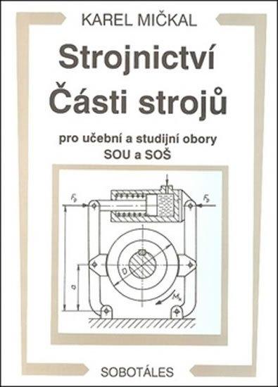 Mičkal Karel: Strojnictví Části strojů - pro učební a studijní obory SOU a SOŠ