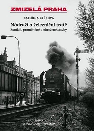 Bečková Kateřina: Zmizelá Praha - nádraží a železniční tratě