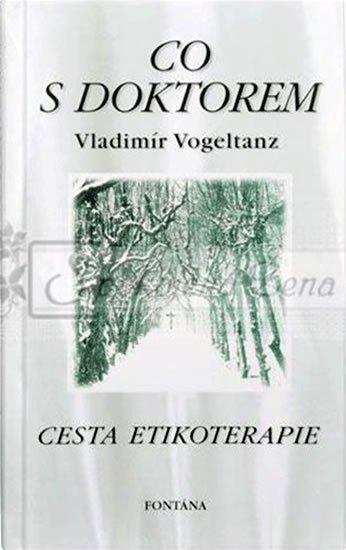 Vogeltanz Vladimír: Co s doktorem - Cesta etikoterapie