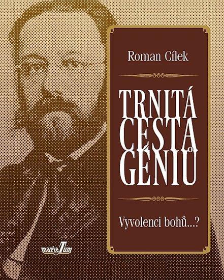 Cílek Roman: Trnitá cesta géniů - Vyvolenci bohů...?