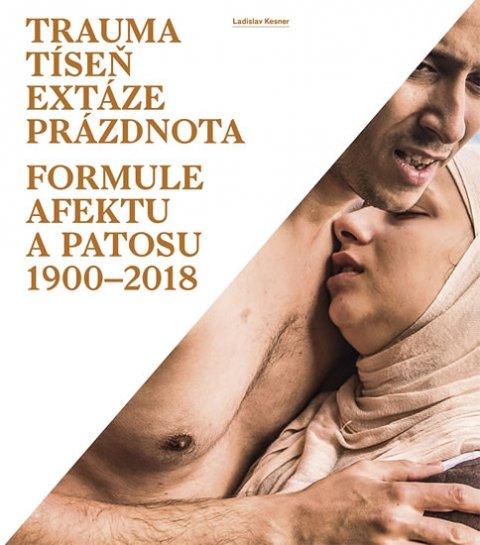 Kesner Ladislav: Trauma, tíseň, extáze, prázdnota - Formule afektu a patosu 1900-2018