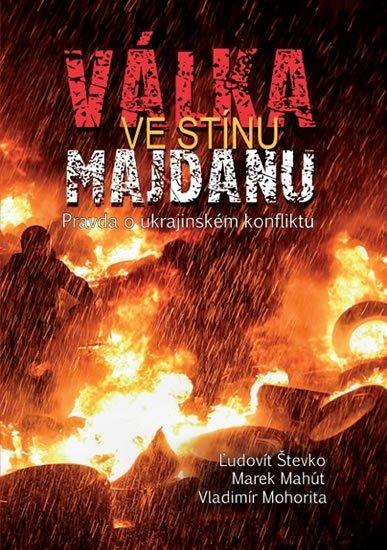 Števko Ľudovít, Mahút Marek, Mohorita Vladimír,: Válka ve stínu Majdanu - Pravda o ukrajinském konfliktu