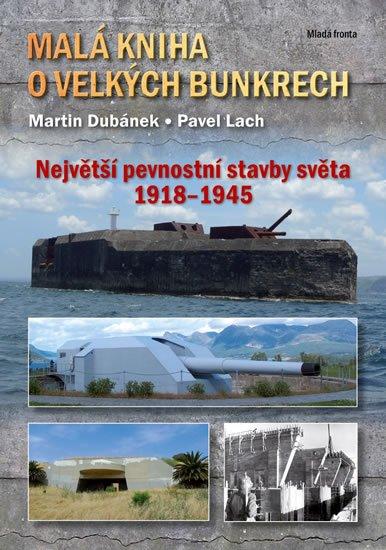 Dubánek Martin, Lach Pavel,: Malá kniha o velkých bunkrech - Největší pevnostní stavby světa 1918—1945