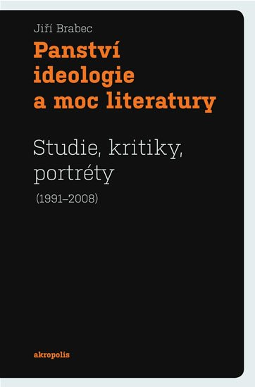 Brabec Jiří: Panství ideologie a moc literatury - Studie, kritiky, portréty (1991–2008)