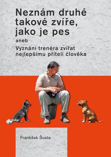 Šusta František: Neznám druhé takové zvíře, jako je pes aneb Vyznání trenéra zvířat nejlepší