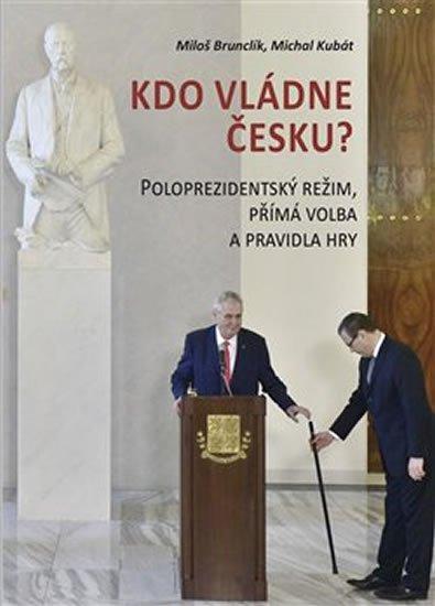 Brunclík Miloš, Kubát Michal,: Kdo vládne Česku? - Poloprezidentský režim, přímá volba a pravidla hry