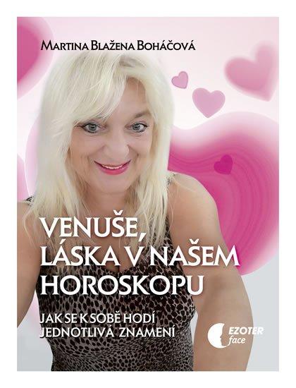 Boháčová Martina Blažena: Venuše a láska v našem horoskopu - Jak se k sobě hodí jednotlivá znamení