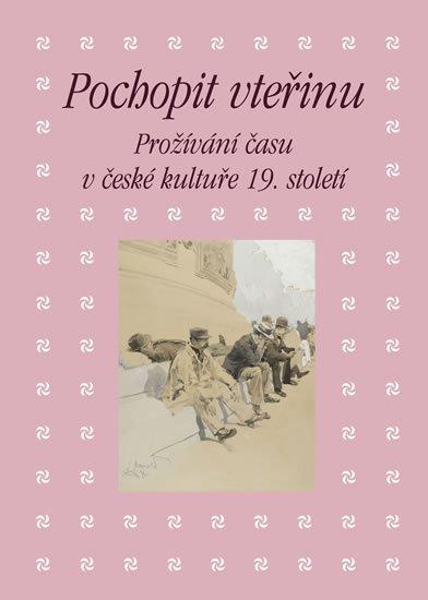 Hrdina Martin: Pochopit vteřinu - Prožívání času v české kultuře 19. století