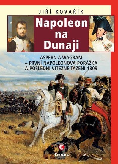 Kovařík Jiří: Napoleon na Dunaji - Aspern a Wagram: První Napoleonova porážka a poslední