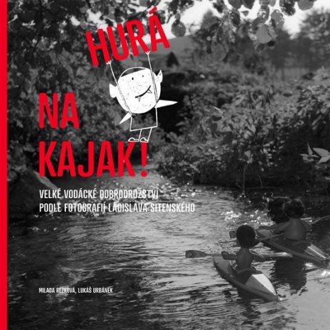 Rezková Milada, Urbánek Lukáš,: Hurá na kajak! - Velké vodácké dobrodružství podle fotografií Ladislava Sit