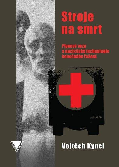 Kyncl Vojtěch: Stroje na smrt (Plynové vozy a nacistická technologie konečného řešení)
