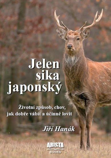 Hanák Jiří: Jelen sika japonský - Životní způsob, chov, jak dobře vábit a účinně lovit