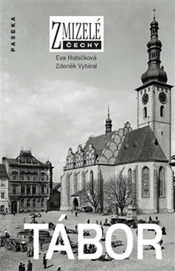 Hubičková Eva, Vybíral Zdeněk,: Zmizelé Čechy - Tábor