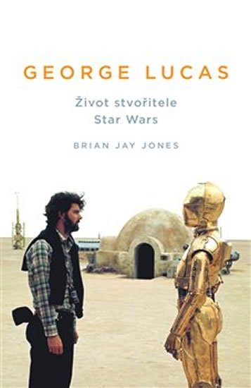 Jones Brian Jay: George Lucas - Život stvořitele Star Wars