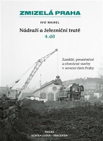 Mahel Ivo: Zmizelá Praha-Nádraží a železniční tratě 4.díl