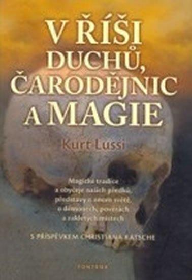 Lussi Kurt: V říši duchů, čarodějnic a magie - Magické tradice a obyčeje našich předků,