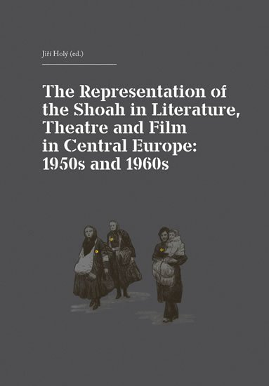 Holý Jiří: The Representation of the Shoah in Literature, Theatre and Film in Central
