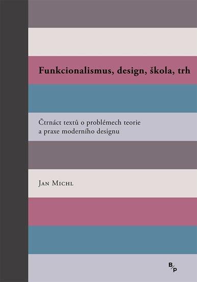 Michl Jan: Funkcionalismus, design, škola, trh - Čtrnáct textů o problémech teorie a p