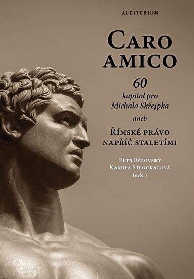 Bělovský Petr, Stloukalová Kamila,: Caro amico - 60 kapitol pro Michala Skřejpka aneb Římské právo napříč stale