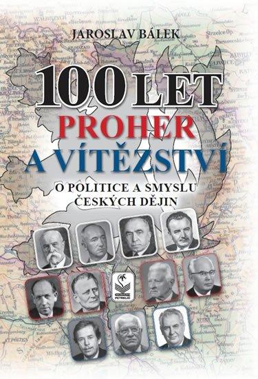 Bálek Jaroslav: 100 let proher a vítězství o politice a smyslu českých dějin