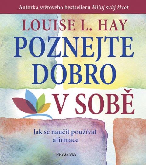 Hay Louise L.: Poznejte dobro v sobě! Jak se naučit používat afirmace