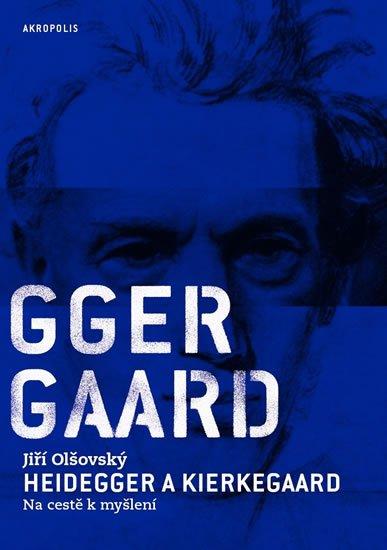 Olšovský Jiří: Heidegger a Kierkegaard - Na cestě k myšlení