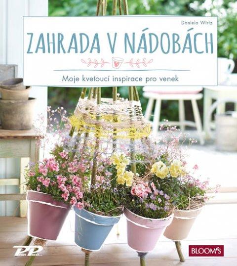 Wirtz Daniela: Zahrada v nádobách - Moje kvetoucí inspirace pro venek