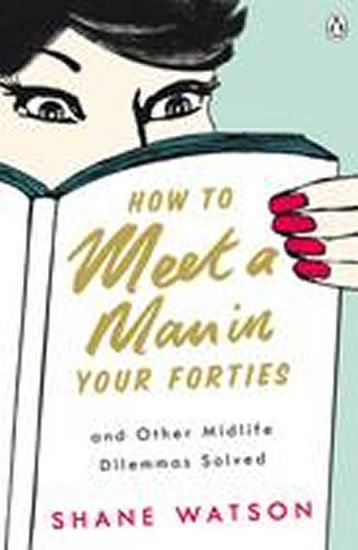 Watson Shane: How to Meet a Man After Forty and Other Midlife Dilemmas Solved