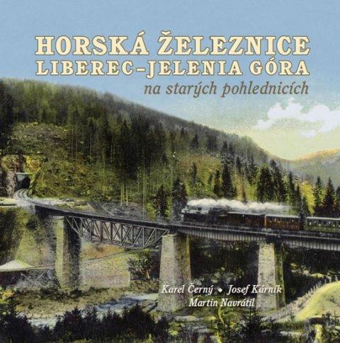 Černý Karel, Kárník Josef, Navrátil Martin,: Horská železnice Liberec - Jelenia Góra na starých pohlednicích