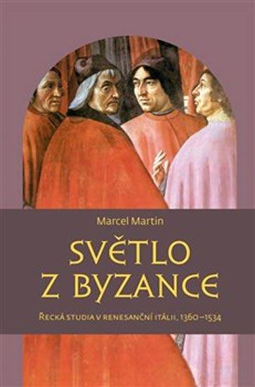 Marcel Martin: Světlo z Byzance - Řecká studia v renesanční Itálii, 1360-1534