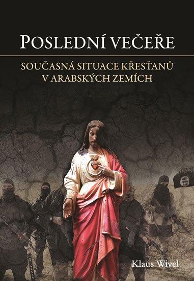 Wivel Klaus: Poslední večeře - Cesta mezi opuštěné křesťany v arabském světě