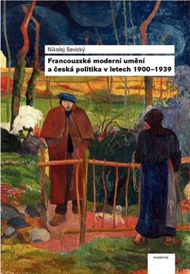 Savický Nikolaj: Francouzské moderní umění a česká politika v letech 1900–1939