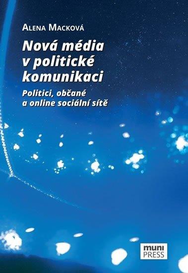 Macková Alena: Nová média v politické komunikaci: Politici, občané a online sociální sítě